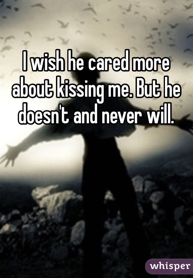 I wish he cared more about kissing me. But he doesn't and never will.