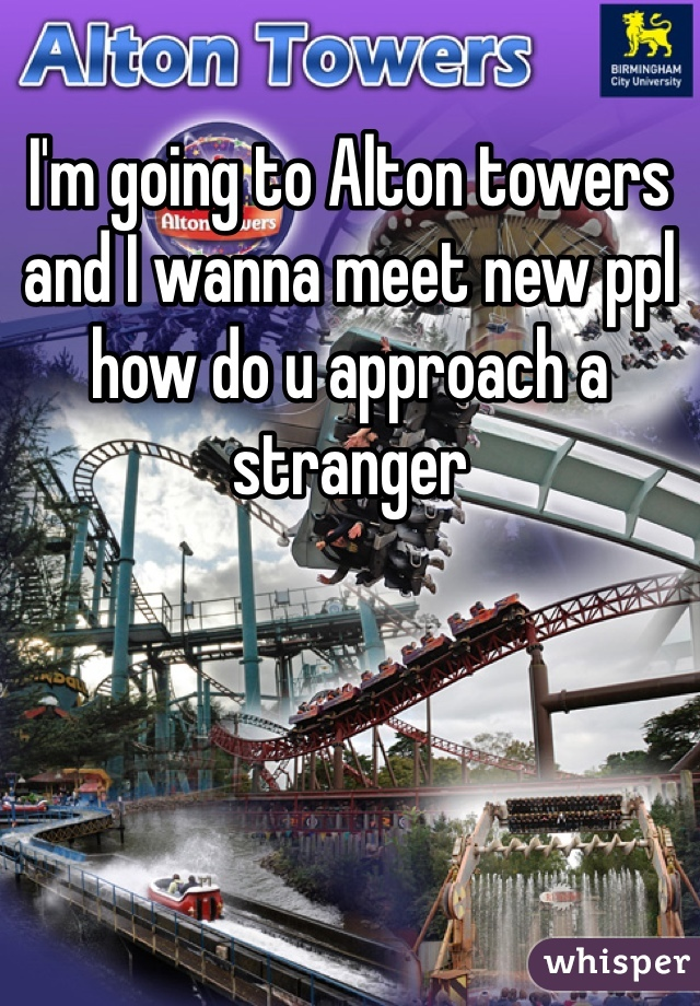 I'm going to Alton towers and I wanna meet new ppl how do u approach a stranger