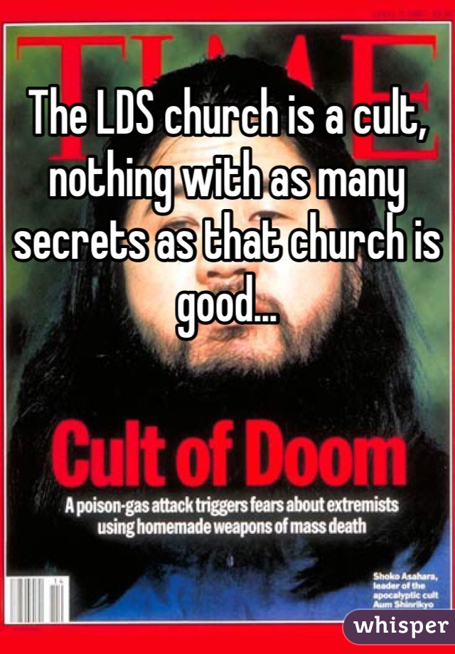 The LDS church is a cult, nothing with as many secrets as that church is good...