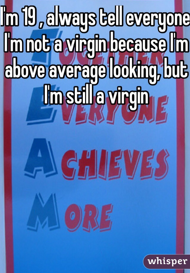 I'm 19 , always tell everyone I'm not a virgin because I'm above average looking, but I'm still a virgin