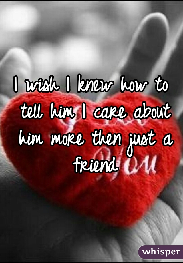 I wish I knew how to tell him I care about him more then just a friend