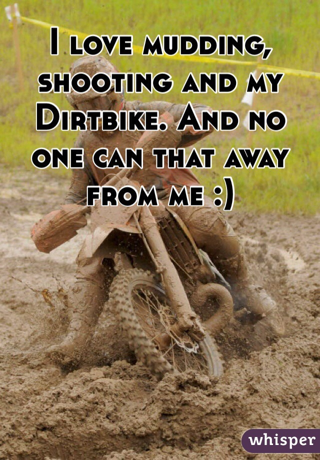 I love mudding, shooting and my Dirtbike. And no one can that away from me :)