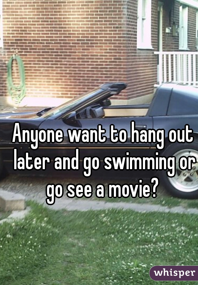 Anyone want to hang out later and go swimming or go see a movie?