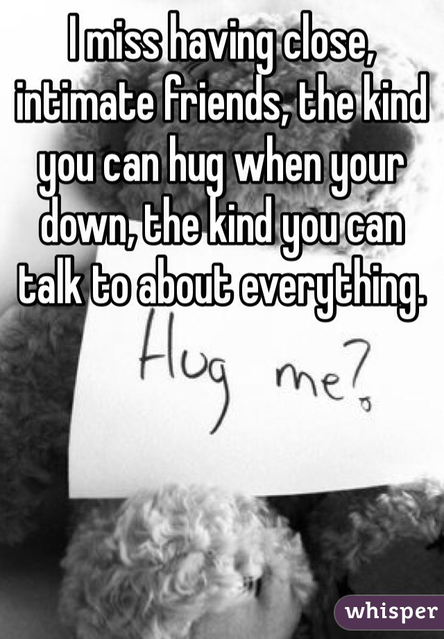 I miss having close, intimate friends, the kind you can hug when your down, the kind you can talk to about everything.