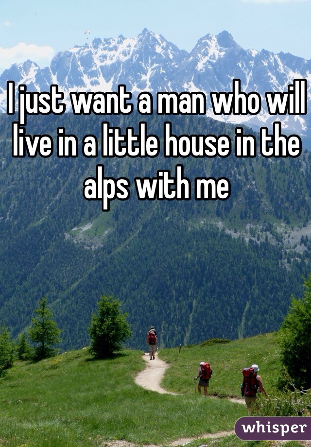 I just want a man who will live in a little house in the alps with me