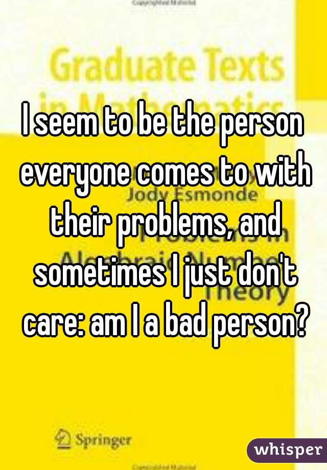 I seem to be the person everyone comes to with their problems, and sometimes I just don't care: am I a bad person?