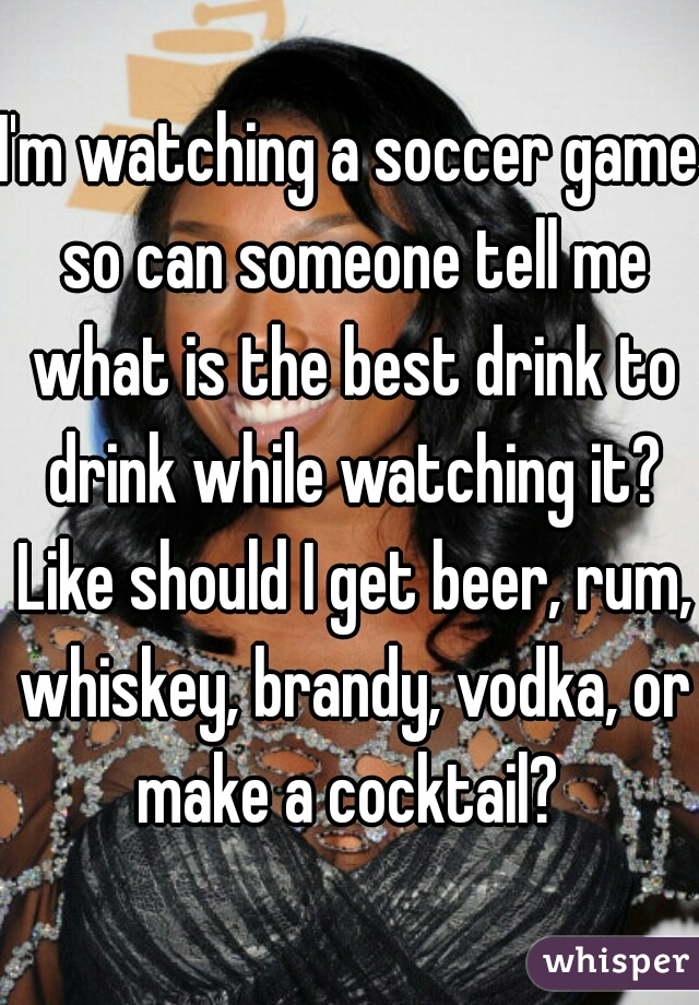 I'm watching a soccer game so can someone tell me what is the best drink to drink while watching it? Like should I get beer, rum, whiskey, brandy, vodka, or make a cocktail?
