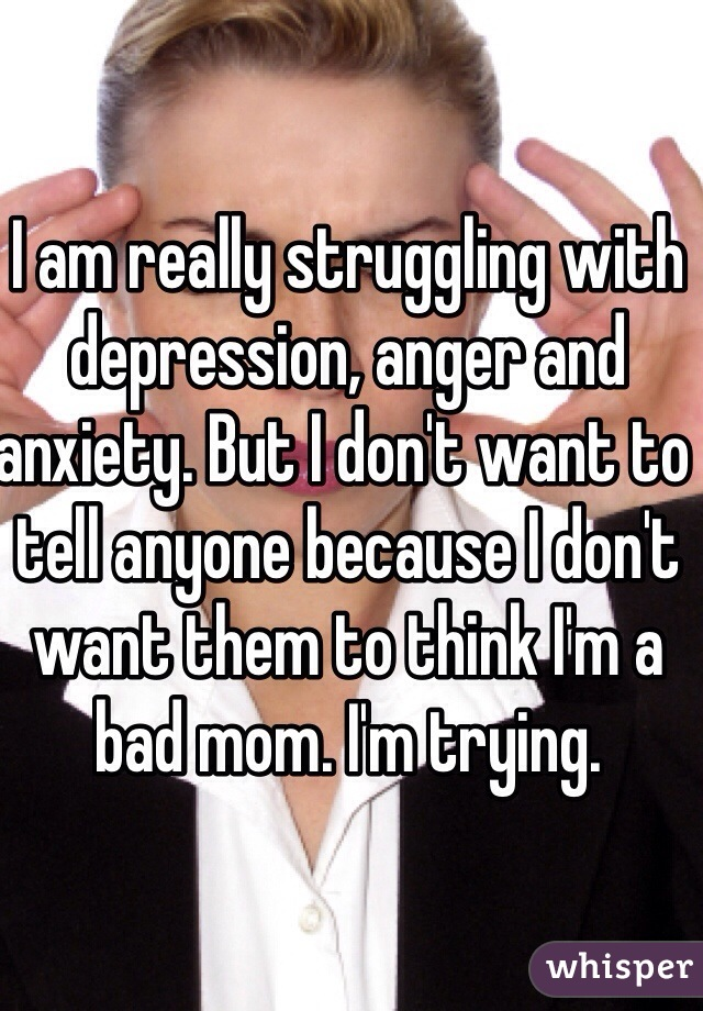 I am really struggling with depression, anger and anxiety. But I don't want to tell anyone because I don't want them to think I'm a bad mom. I'm trying.