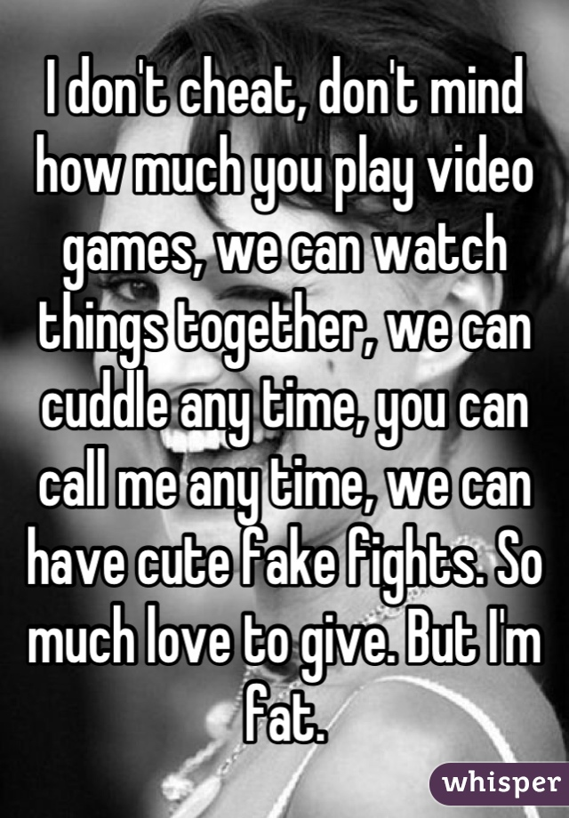 I don't cheat, don't mind how much you play video games, we can watch things together, we can cuddle any time, you can call me any time, we can have cute fake fights. So much love to give. But I'm fat.
