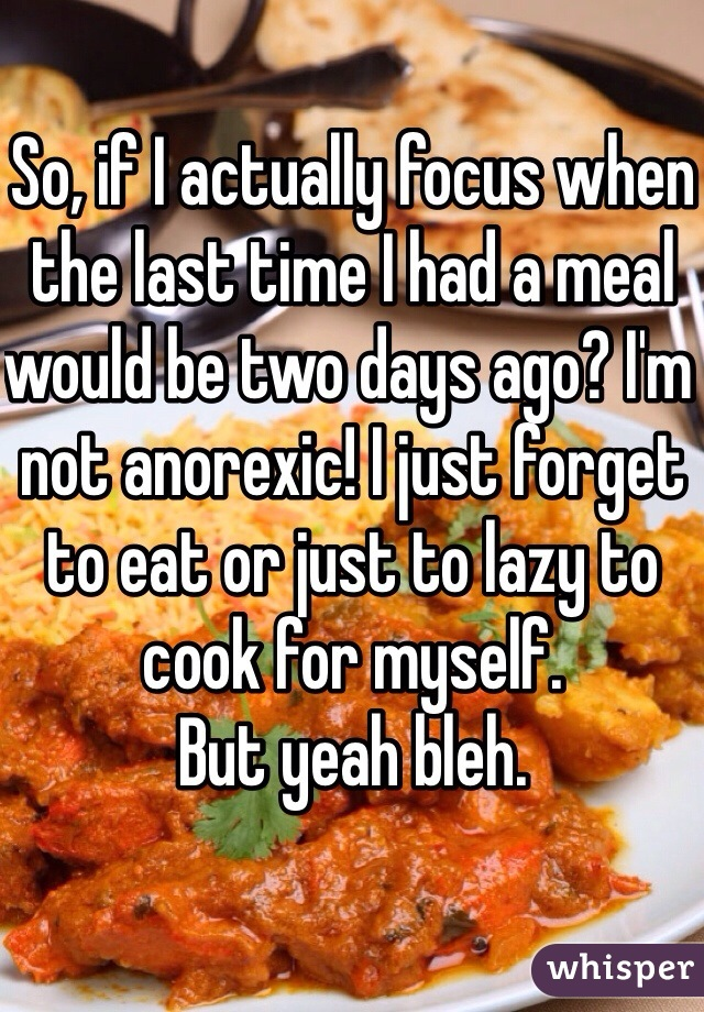 So, if I actually focus when the last time I had a meal would be two days ago? I'm not anorexic! I just forget to eat or just to lazy to cook for myself.  But yeah bleh.