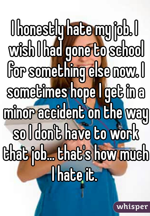 I honestly hate my job. I wish I had gone to school for something else now. I sometimes hope I get in a minor accident on the way so I don't have to work that job... that's how much I hate it.