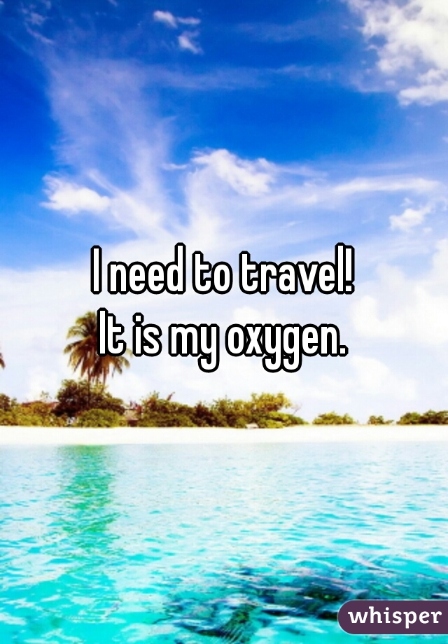 I need to travel!  It is my oxygen.