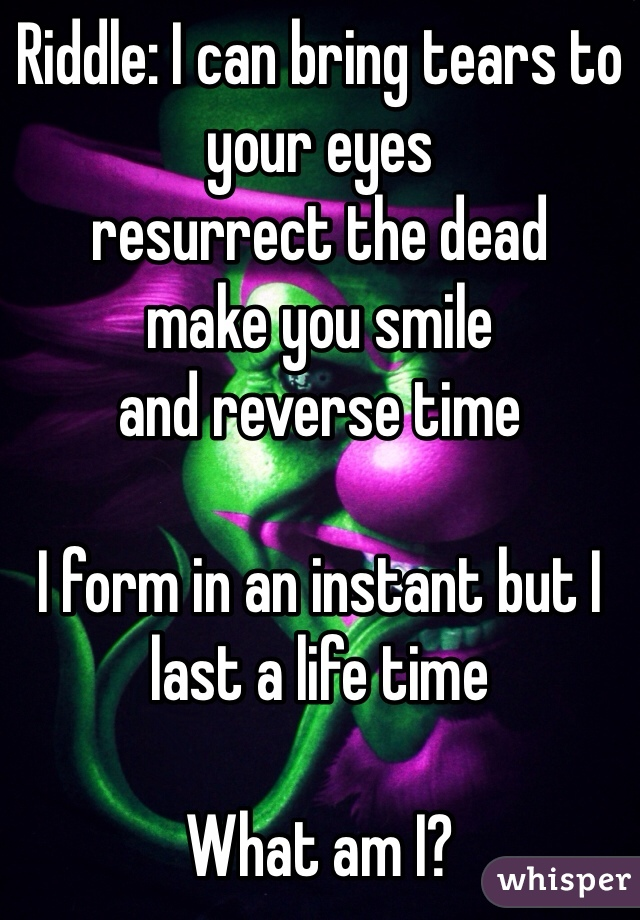 Riddle: I can bring tears to your eyes resurrect the dead make you smile and reverse time  I form in an instant but I last a life time  What am I?