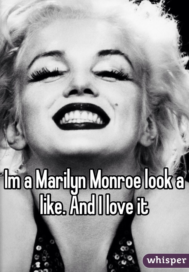 Im a Marilyn Monroe look a like. And I love it