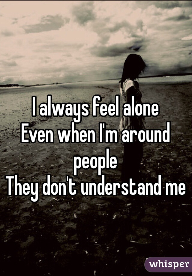 I always feel alone  Even when I'm around people They don't understand me