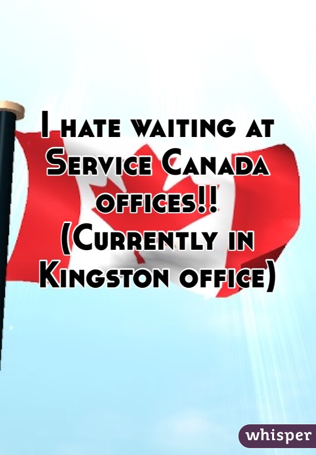 I hate waiting at Service Canada offices!! (Currently in Kingston office)