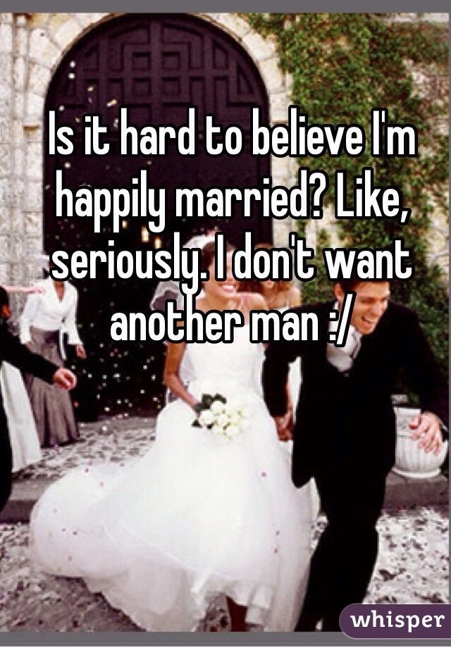Is it hard to believe I'm happily married? Like, seriously. I don't want another man :/