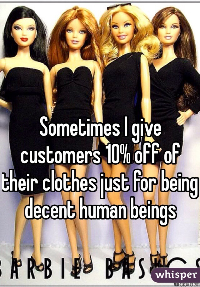 Sometimes I give customers 10% off of their clothes just for being decent human beings