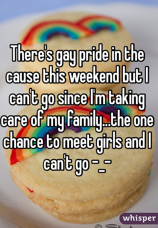 There's gay pride in the cause this weekend but I can't go since I'm taking care of my family...the one chance to meet girls and I can't go -_-