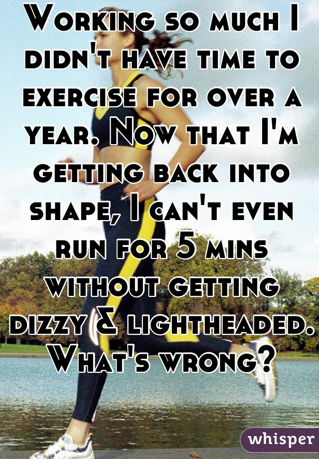 Working so much I didn't have time to exercise for over a year. Now that I'm getting back into shape, I can't even run for 5 mins without getting dizzy & lightheaded. What's wrong?