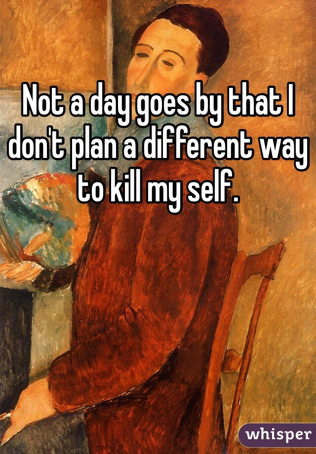 Not a day goes by that I don't plan a different way to kill my self.