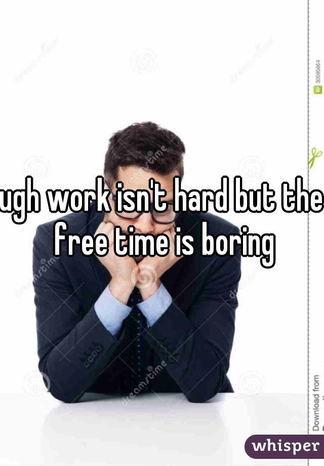 ugh work isn't hard but the free time is boring