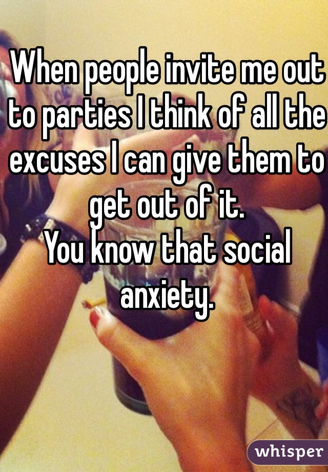 When people invite me out to parties I think of all the excuses I can give them to get out of it.  You know that social anxiety.