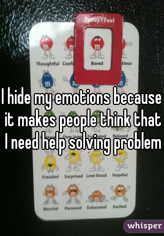 I hide my emotions because it makes people think that I need help solving problems