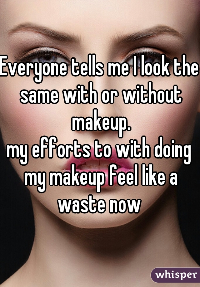 Everyone tells me I look the same with or without makeup. my efforts to with doing my makeup feel like a waste now