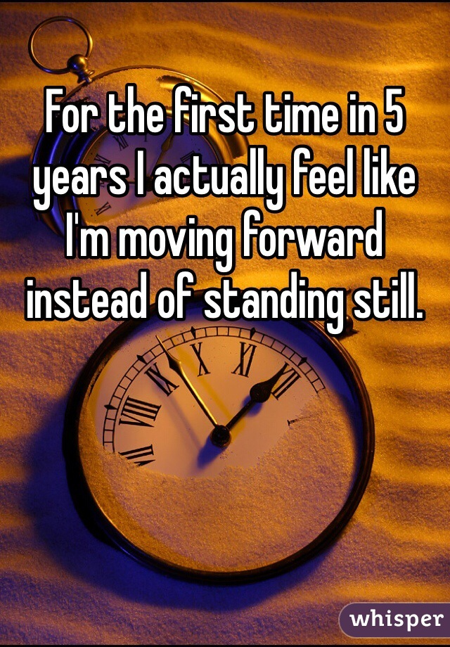 For the first time in 5 years I actually feel like I'm moving forward instead of standing still.
