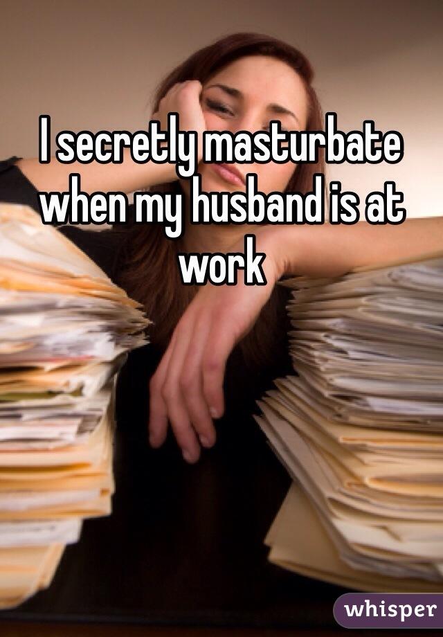 I secretly masturbate when my husband is at work
