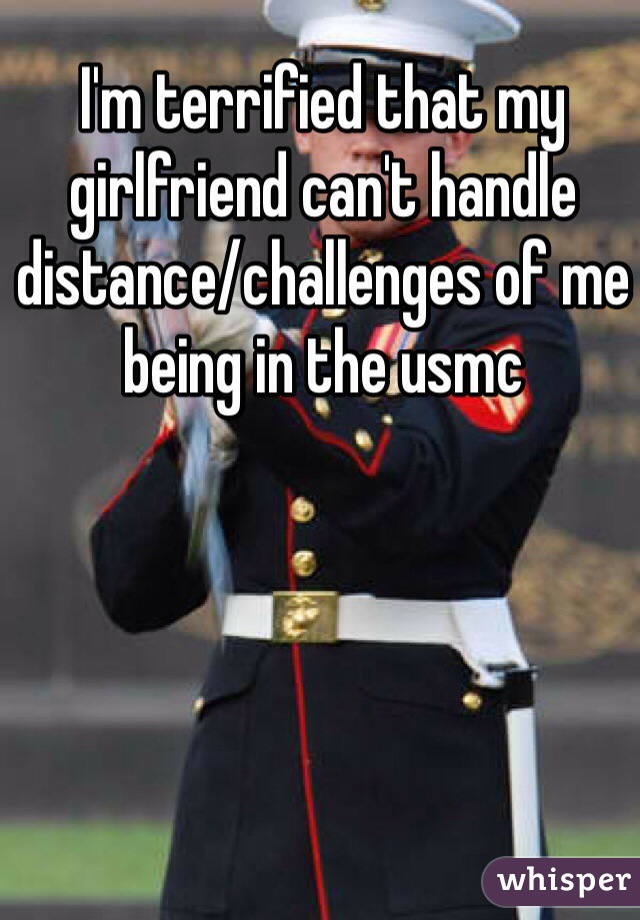 I'm terrified that my girlfriend can't handle distance/challenges of me being in the usmc