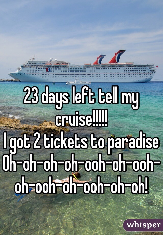 23 days left tell my cruise!!!!! I got 2 tickets to paradise Oh-oh-oh-oh-ooh-oh-ooh-oh-ooh-oh-ooh-oh-oh!