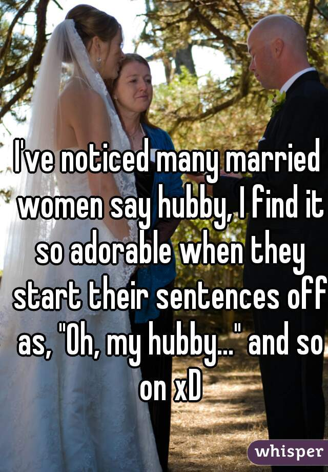 "I've noticed many married women say hubby, I find it so adorable when they start their sentences off as, ""Oh, my hubby..."" and so on xD"