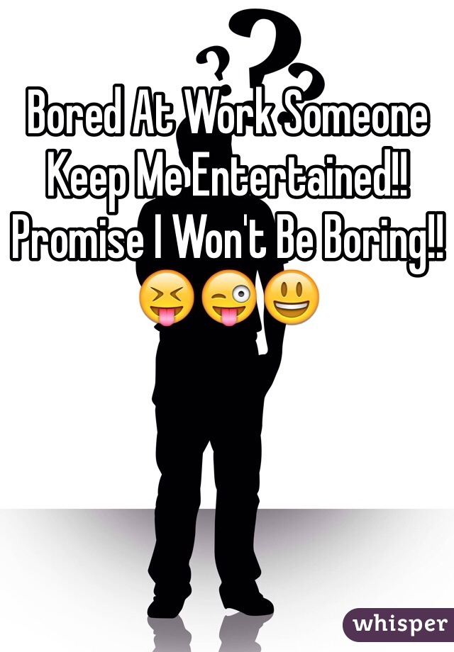 Bored At Work Someone Keep Me Entertained!! Promise I Won't Be Boring!! 😝😜😃