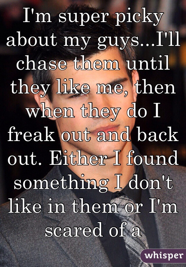 I'm super picky about my guys...I'll chase them until they like me, then when they do I freak out and back out. Either I found something I don't like in them or I'm scared of a relationship with them.