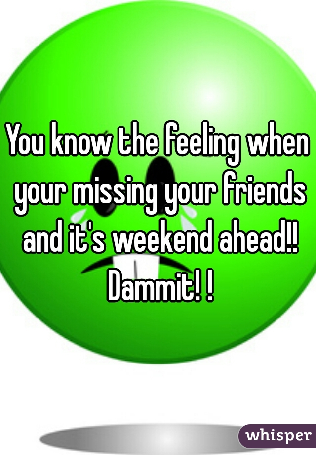 You know the feeling when your missing your friends and it's weekend ahead!! Dammit! !