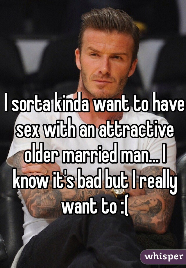 I sorta kinda want to have sex with an attractive older married man... I know it's bad but I really want to :(