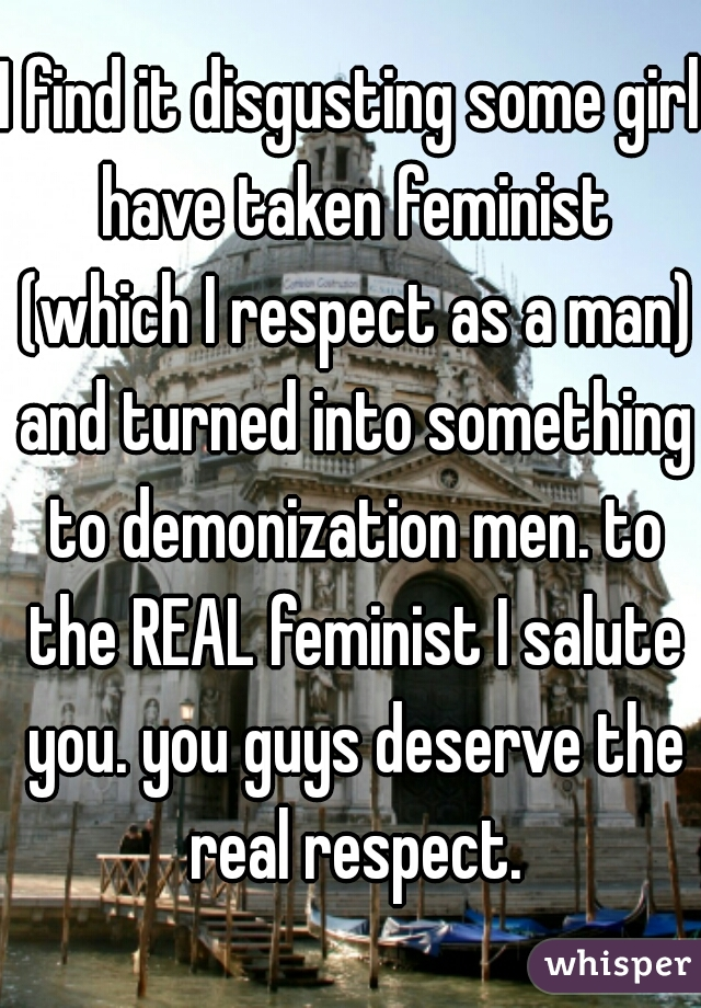 I find it disgusting some girl have taken feminist (which I respect as a man) and turned into something to demonization men. to the REAL feminist I salute you. you guys deserve the real respect.