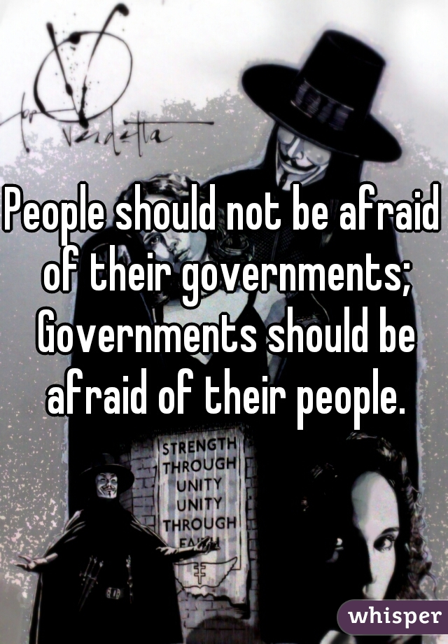 People should not be afraid of their governments; Governments should be afraid of their people.