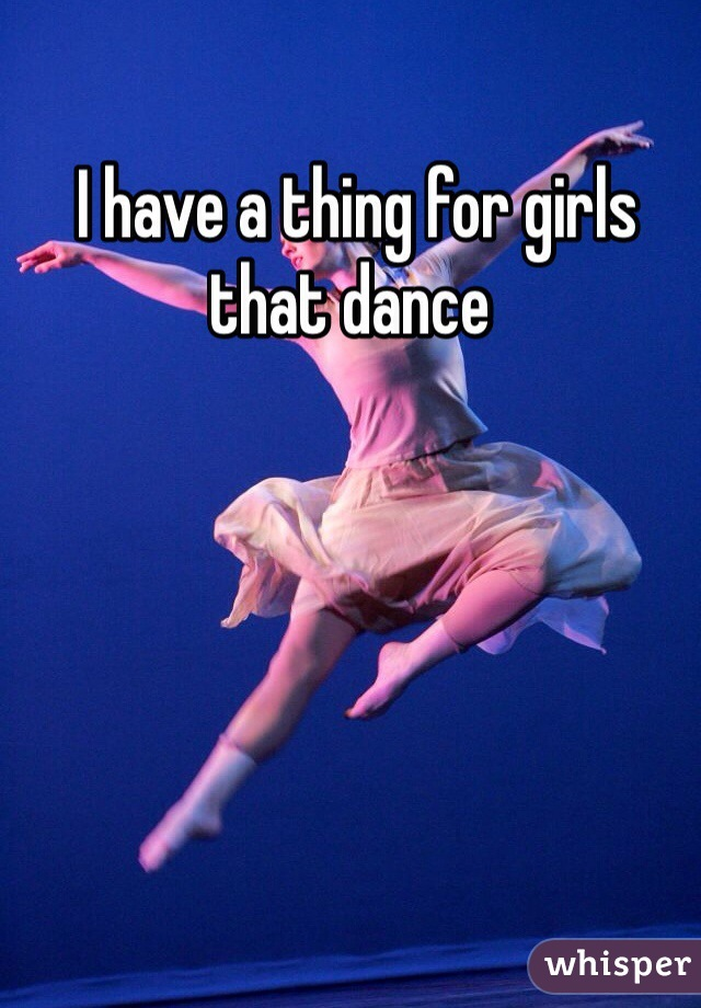 I have a thing for girls that dance