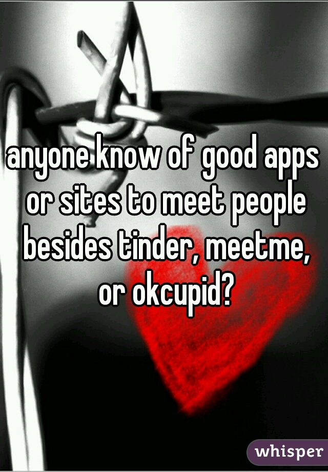 anyone know of good apps or sites to meet people besides tinder, meetme, or okcupid?