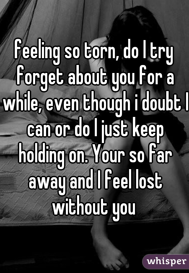 feeling so torn, do I try forget about you for a while, even though i doubt I can or do I just keep holding on. Your so far away and I feel lost without you
