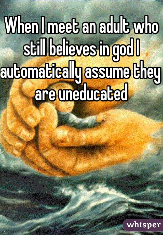 When I meet an adult who still believes in god I automatically assume they are uneducated