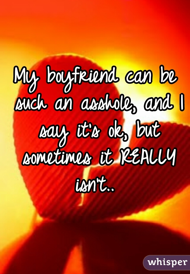 My boyfriend can be such an asshole, and I say it's ok, but sometimes it REALLY isn't..