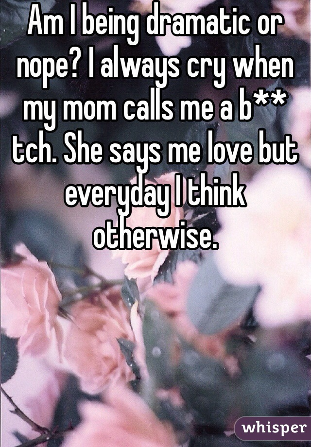 Am I being dramatic or nope? I always cry when my mom calls me a b** tch. She says me love but everyday I think otherwise.