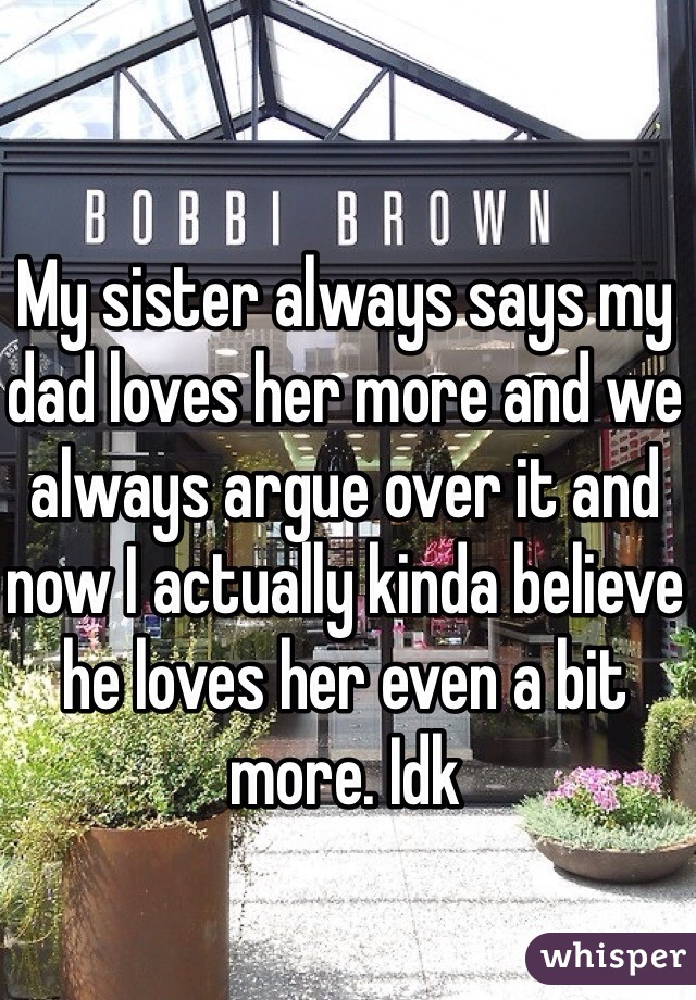 My sister always says my dad loves her more and we always argue over it and now I actually kinda believe he loves her even a bit more. Idk