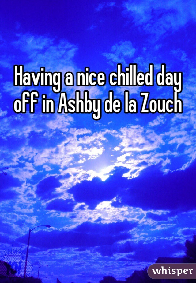 Having a nice chilled day off in Ashby de la Zouch
