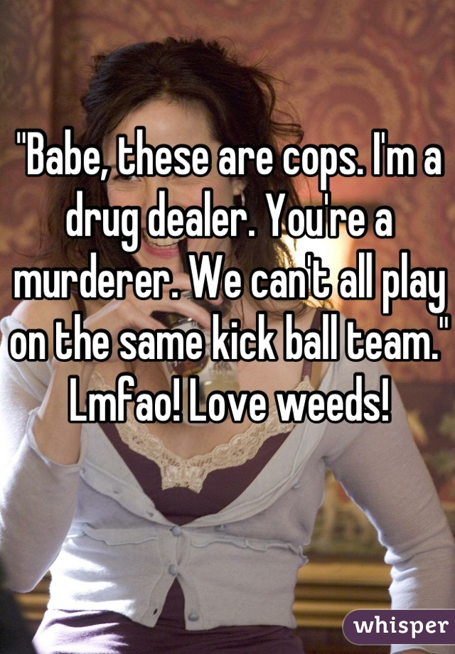 """""""Babe, these are cops. I'm a drug dealer. You're a murderer. We can't all play on the same kick ball team."""" Lmfao! Love weeds!"""
