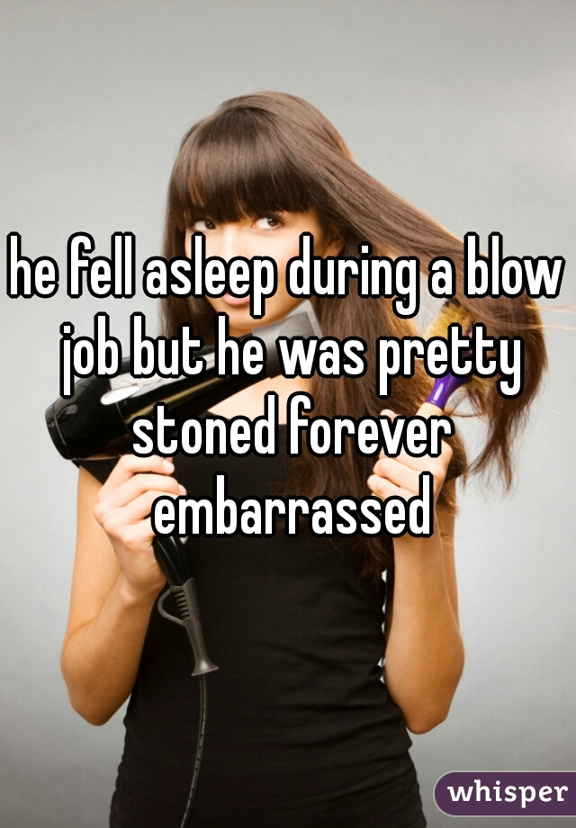he fell asleep during a blow job but he was pretty stoned forever embarrassed